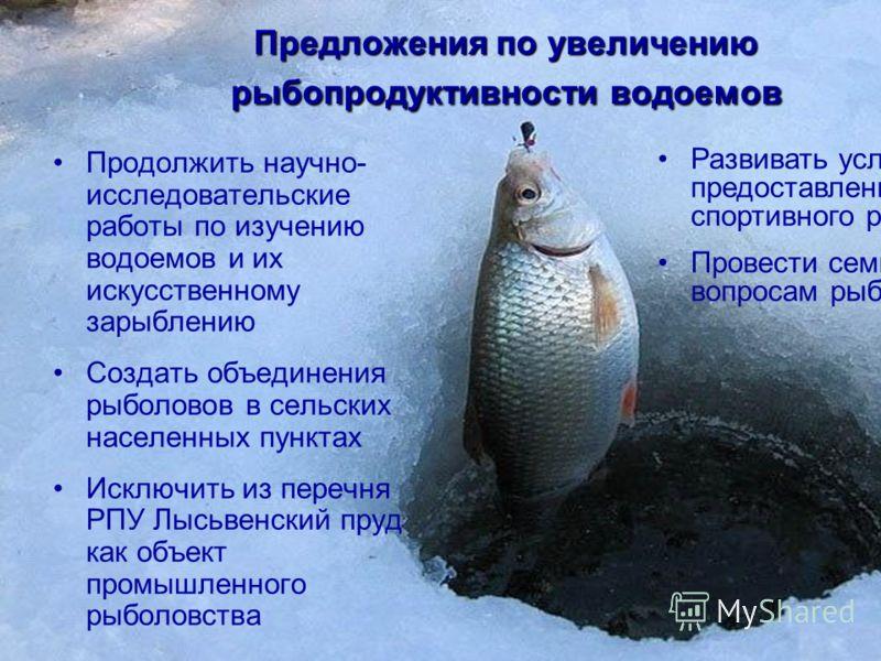 Продолжить научно- исследовательские работы по изучению водоемов и их искусственному зарыблению Создать объединения рыболовов в сельских населенных пунктах Исключить из перечня РПУ Лысьвенский пруд как объект промышленного рыболовства Развивать услуг