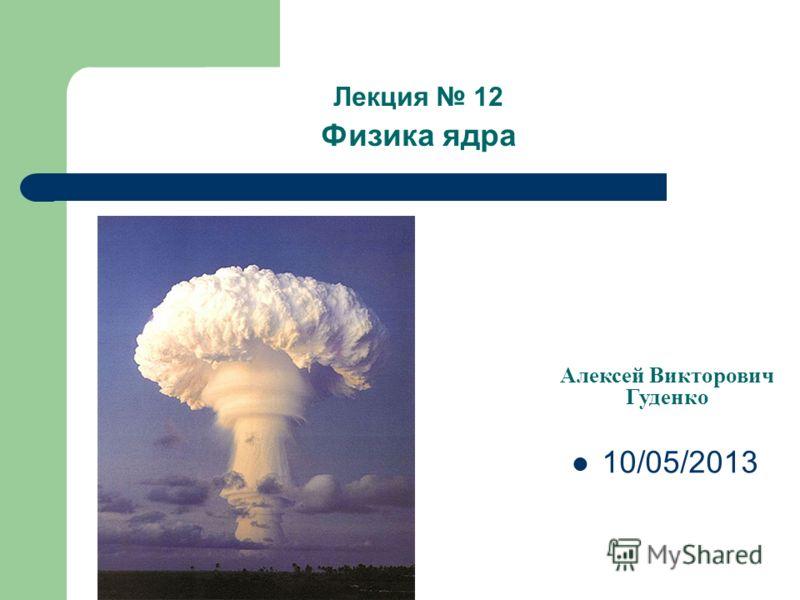 Лекция 12 Физика ядра Алексей Викторович Гуденко 10/05/2013