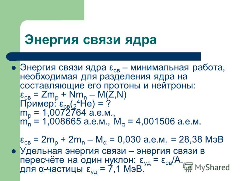 Энергия связи ядра Энергия связи ядра ε св – минимальная работа, необходимая для разделения ядра на составляющие его протоны и нейтроны: ε св = Zm p + Nm n – M(Z,N) Пример: ε св ( 2 4 He) = ? m p = 1,0072764 а.е.м., m n = 1,008665 а.е.м., M α = 4,001