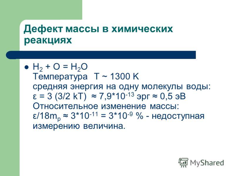Дефект массы в химических реакциях H 2 + O = H 2 O Температура T ~ 1300 K средняя энергия на одну молекулы воды: ε = 3 (3/2 kT) 7,9*10 -13 эрг 0,5 эВ Относительное изменение массы: ε/18m p 3*10 -11 = 3*10 -9 % - недоступная измерению величина.