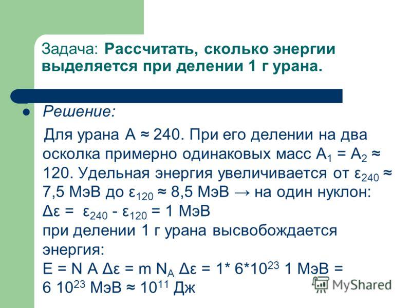 Задача: Рассчитать, сколько энергии выделяется при делении 1 г урана. Решение: Для урана А 240. При его делении на два осколка примерно одинаковых масс A 1 = A 2 120. Удельная энергия увеличивается от ε 240 7,5 МэВ до ε 120 8,5 МэВ на один нуклон: Δε