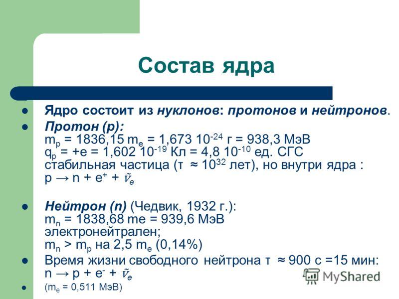 Состав ядра Ядро состоит из нуклонов: протонов и нейтронов. Протон (p): m p = 1836,15 m e = 1,673 10 -24 г = 938,3 МэВ q p = +e = 1,602 10 -19 Кл = 4,8 10 -10 ед. СГС стабильная частица (τ 10 32 лет), но внутри ядра : p n + e + + e Нейтрон (n) (Чедви