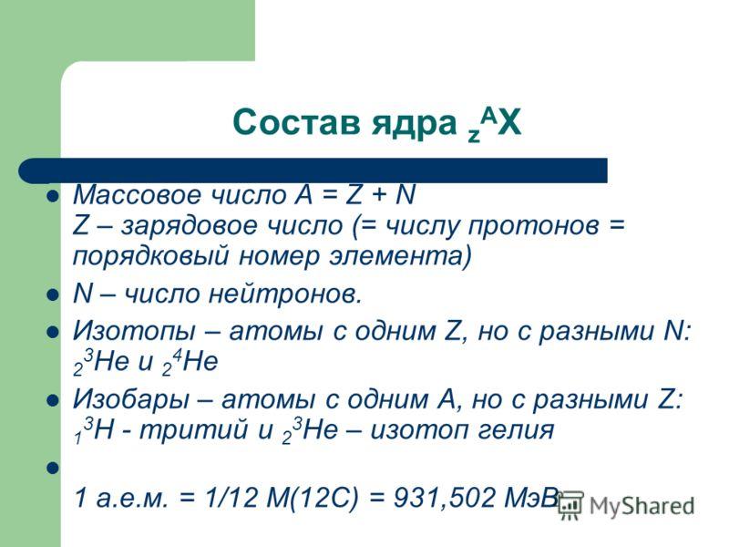 Состав ядра z A X Массовое число A = Z + N Z – зарядовое число (= числу протонов = порядковый номер элемента) N – число нейтронов. Изотопы – атомы с одним Z, но с разными N: 2 3 He и 2 4 Не Изобары – атомы с одним A, но с разными Z: 1 3 H - тритий и