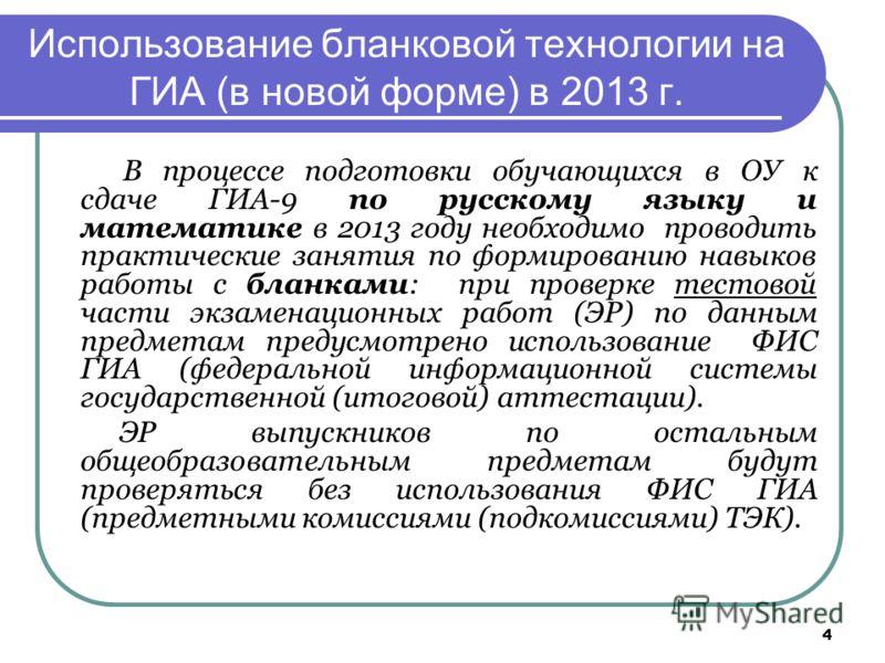 4 Использование бланковой технологии на ГИА (в новой форме) в 2013 г. В процессе подготовки обучающихся в ОУ к сдаче ГИА-9 по русскому языку и математике в 2013 году необходимо проводить практические занятия по формированию навыков работы с бланками: