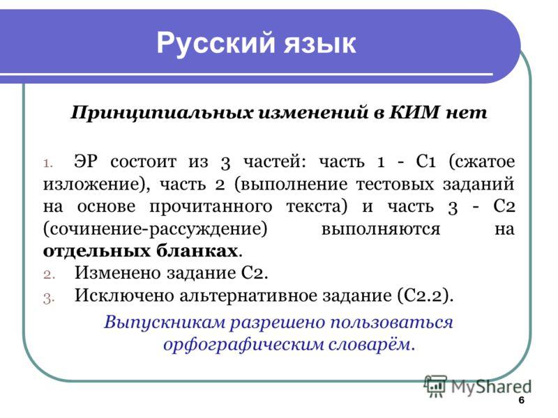 6 Русский язык Принципиальных изменений в КИМ нет 1. ЭР состоит из 3 частей: часть 1 - С1 (сжатое изложение), часть 2 (выполнение тестовых заданий на основе прочитанного текста) и часть 3 - С2 (сочинение-рассуждение) выполняются на отдельных бланках.