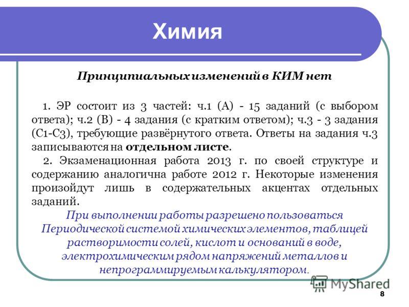 Химия Принципиальных изменений в КИМ нет 1. ЭР состоит из 3 частей: ч.1 (А) - 15 заданий (с выбором ответа); ч.2 (В) - 4 задания (с кратким ответом); ч.3 - 3 задания (С1-С3), требующие развёрнутого ответа. Ответы на задания ч.3 записываются на отдель