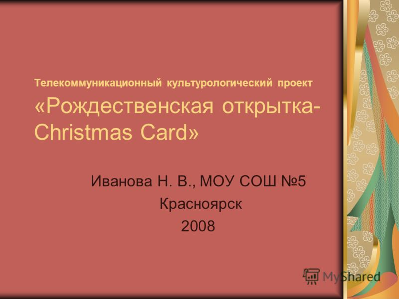 Телекоммуникационный культурологический проект «Рождественская открытка- Christmas Card» Иванова Н. В., МОУ СОШ 5 Красноярск 2008