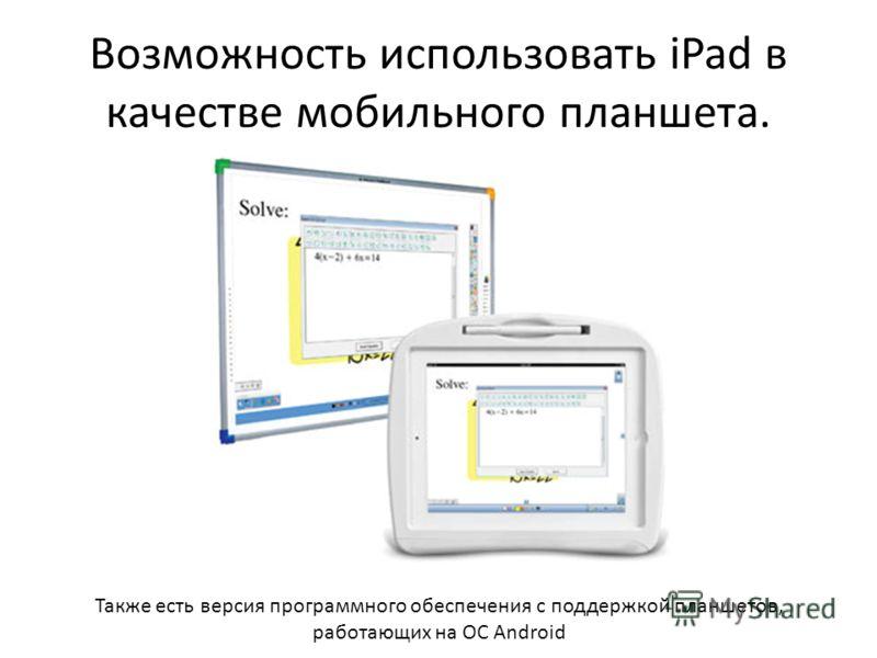 Возможность использовать iPad в качестве мобильного планшета. Также есть версия программного обеспечения с поддержкой планшетов, работающих на ОС Android