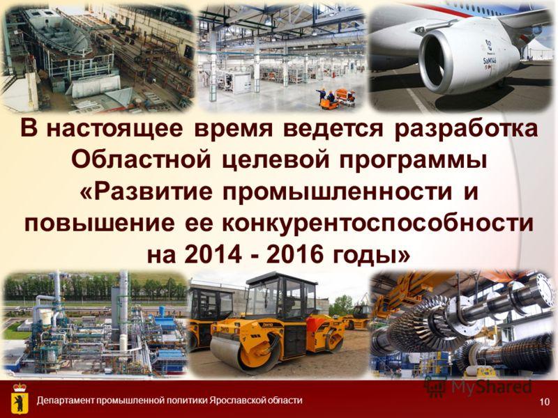 Департамент промышленной политики Ярославской области 10 В настоящее время ведется разработка Областной целевой программы «Развитие промышленности и повышение ее конкурентоспособности на 2014 - 2016 годы»