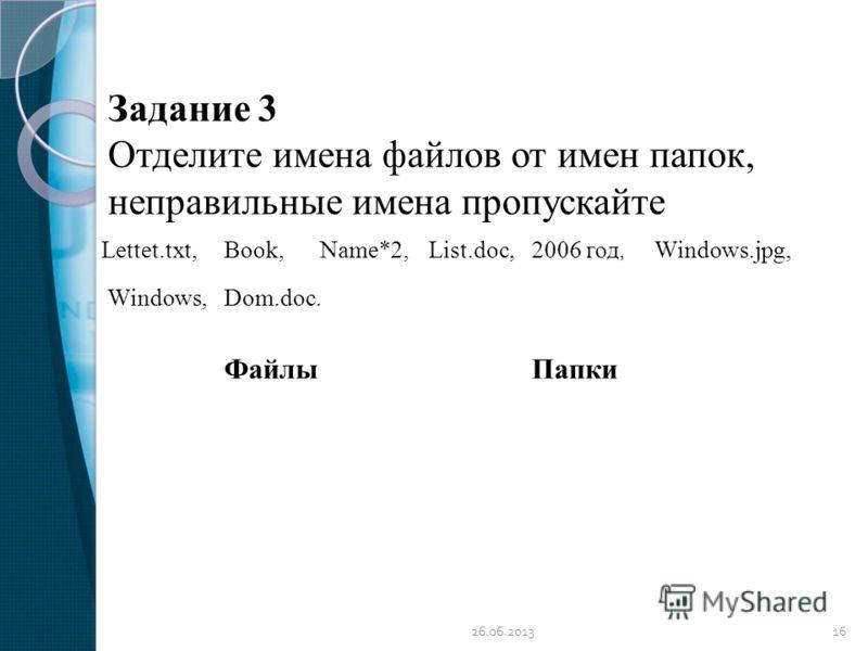 Задание 3 Отделите имена файлов от имен папок, неправильные имена пропускайте Dom.doc. Lettet.txt,Book,Name*2,List.doc,2006 год, Windows.jpg, Windows, ФайлыПапки 26.06.201316