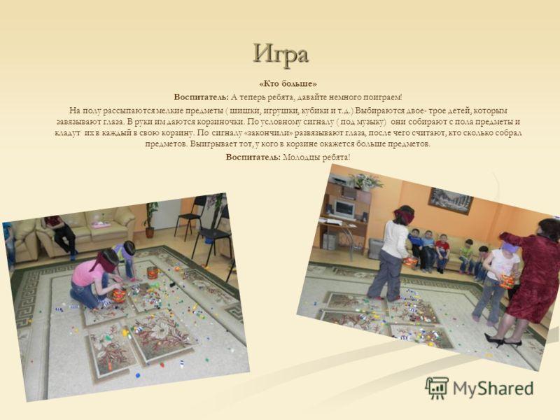Игра «Кто больше» Воспитатель: А теперь ребята, давайте немного поиграем! На полу рассыпаются мелкие предметы ( шишки, игрушки, кубики и т.д.) Выбираются двое- трое детей, которым завязывают глаза. В руки им даются корзиночки. По условному сигналу (