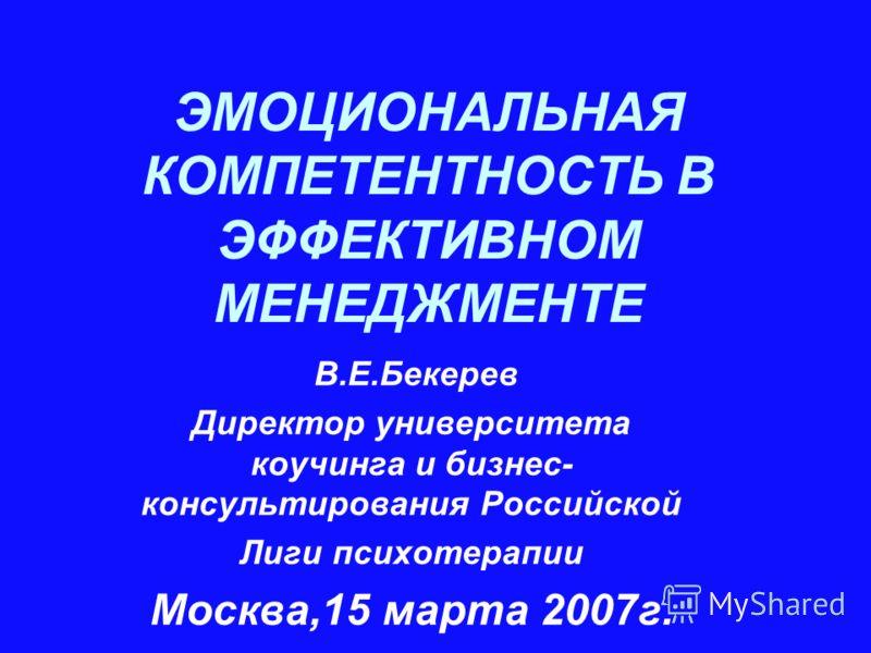 ЭМОЦИОНАЛЬНАЯ КОМПЕТЕНТНОСТЬ В ЭФФЕКТИВНОМ МЕНЕДЖМЕНТЕ В.Е.Бекерев Директор университета коучинга и бизнес- консультирования Российской Лиги психотерапии Москва,15 марта 2007г.