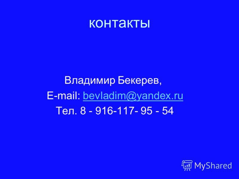 контакты Владимир Бекерев, E-mail: bevladim@yandex.rubevladim@yandex.ru Тел. 8 - 916-117- 95 - 54