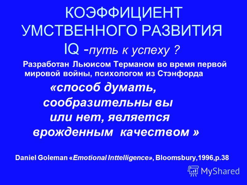 КОЭФФИЦИЕНТ УМСТВЕННОГО РАЗВИТИЯ IQ - путь к успеху ? Разработан Льюисом Терманом во время первой мировой войны, психологом из Стэнфорда «способ думать, сообразительны вы или нет, является врожденным качеством » Daniel Goleman «Emotional Inttelligenc
