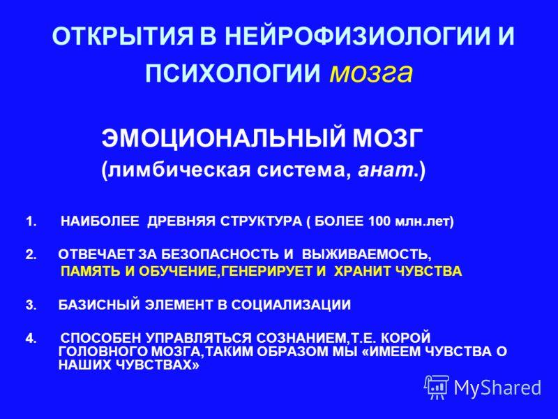 ОТКРЫТИЯ В НЕЙРОФИЗИОЛОГИИ И ПСИХОЛОГИИ мозга ЭМОЦИОНАЛЬНЫЙ МОЗГ (лимбическая система, анат.) 1. НАИБОЛЕЕ ДРЕВНЯЯ СТРУКТУРА ( БОЛЕЕ 100 млн.лет) 2.ОТВЕЧАЕТ ЗА БЕЗОПАСНОСТЬ И ВЫЖИВАЕМОСТЬ, ПАМЯТЬ И ОБУЧЕНИЕ,ГЕНЕРИРУЕТ И ХРАНИТ ЧУВСТВА 3.БАЗИСНЫЙ ЭЛЕМЕ