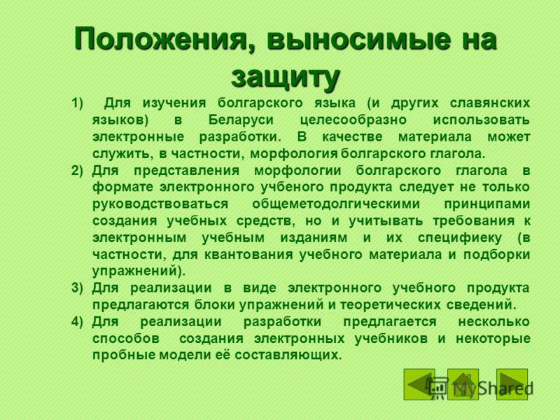 Положения, выносимые на защиту 1) Для изучения болгарского языка (и других славянских языков) в Беларуси целесообразно использовать электронные разработки. В качестве материала может служить, в частности, морфология болгарского глагола. 2)Для предста