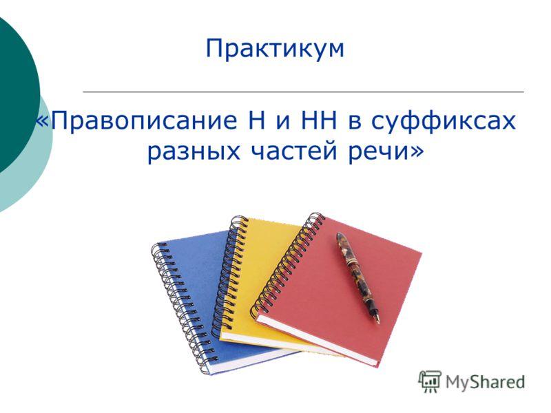 Практикум «Правописание Н и НН в суффиксах разных частей речи»