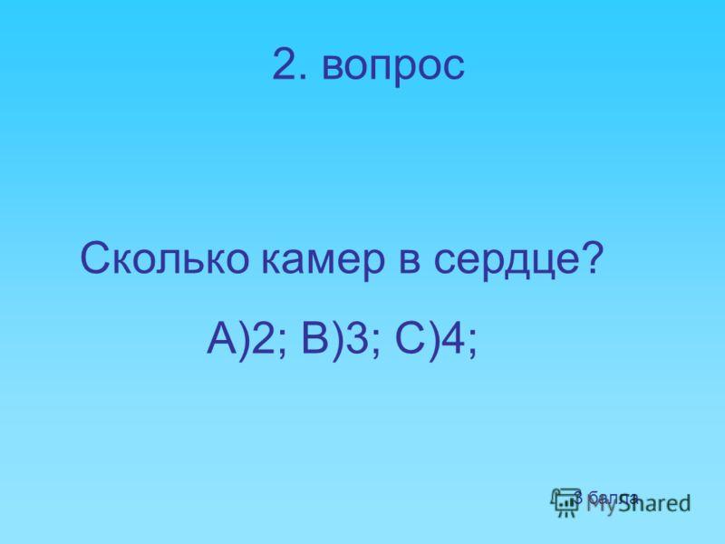 2. вопрос Сколько камер в сердце? А)2; В)3; С)4; 3 балла