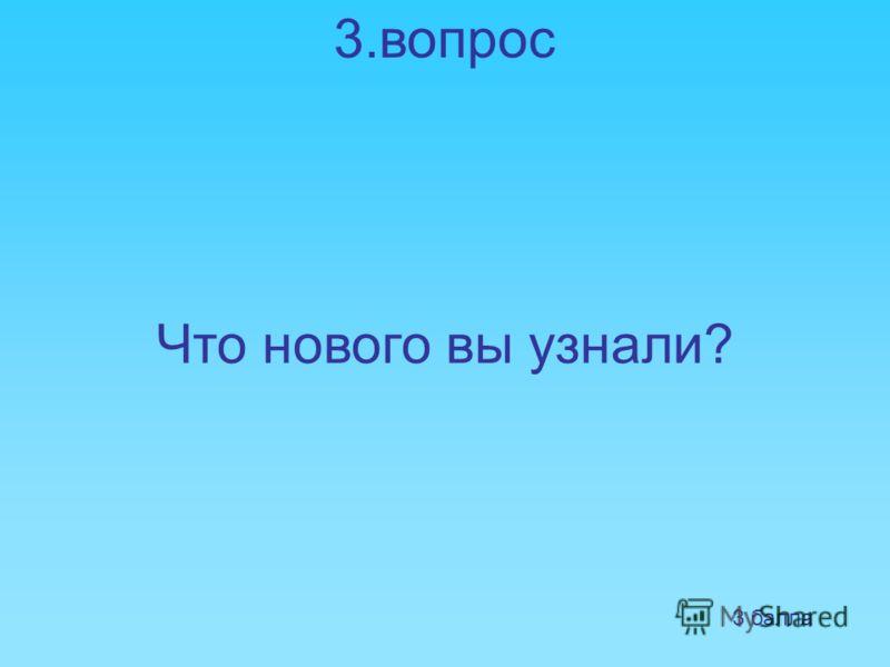 3.вопрос Что нового вы узнали? 3 балла