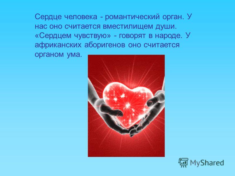 Сердце человека - романтический орган. У нас оно считается вместилищем души. «Сердцем чувствую» - говорят в народе. У африканских аборигенов оно считается органом ума.