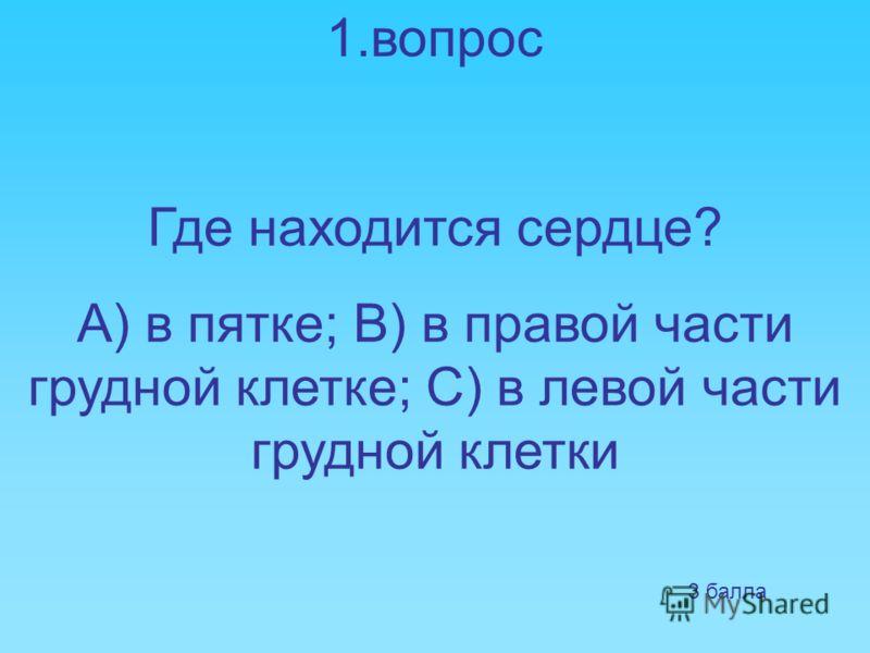 1.вопрос Где находится сердце? А) в пятке; В) в правой части грудной клетке; С) в левой части грудной клетки 3 балла