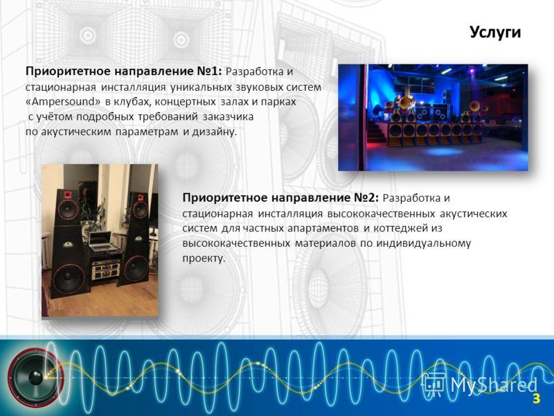 Услуги Приоритетное направление 1: Разработка и стационарная инсталляция уникальных звуковых систем «Ampersound» в клубах, концертных залах и парках с учётом подробных требований заказчика по акустическим параметрам и дизайну. 3 Приоритетное направле