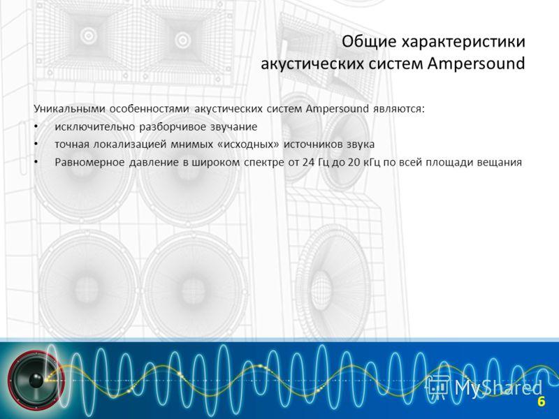 Общие характеристики акустических систем Ampersound Уникальными особенностями акустических систем Ampersound являются: исключительно разборчивое звучание точная локализацией мнимых «исходных» источников звука Равномерное давление в широком спектре от
