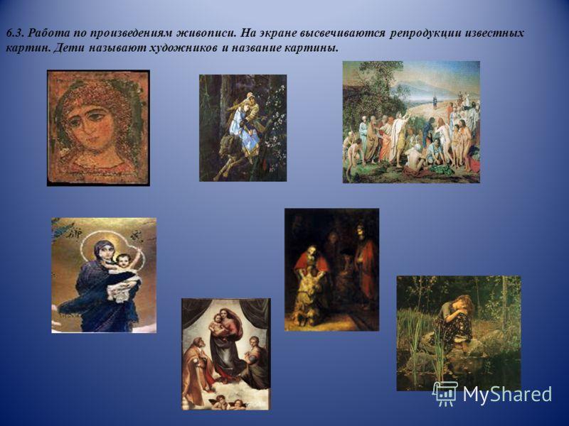 6.3. Работа по произведениям живописи. На экране высвечиваются репродукции известных картин. Дети называют художников и название картины.