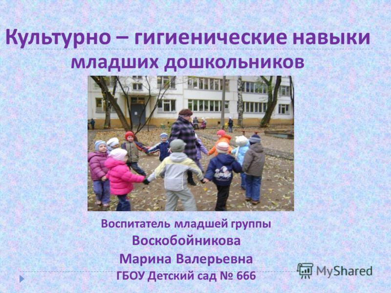Культурно – гигиенические навыки младших дошкольников Воспитатель младшей группы Воскобойникова Марина Валерьевна ГБОУ Детский сад 666