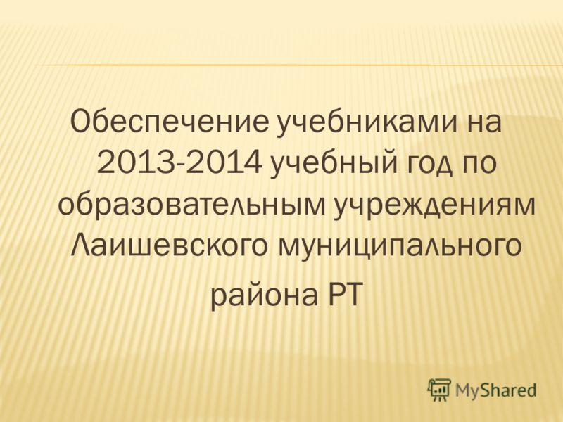 Обеспечение учебниками на 2013-2014 учебный год по образовательным учреждениям Лаишевского муниципального района РТ