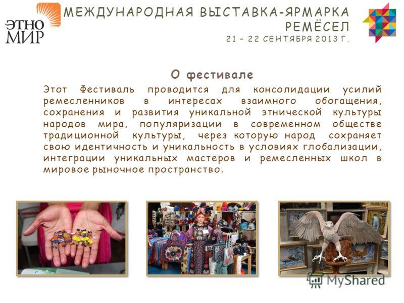 О фестивале Этот Фестиваль проводится для консолидации усилий ремесленников в интересах взаимного обогащения, сохранения и развития уникальной этнической культуры народов мира, популяризации в современном обществе традиционной культуры, через которую