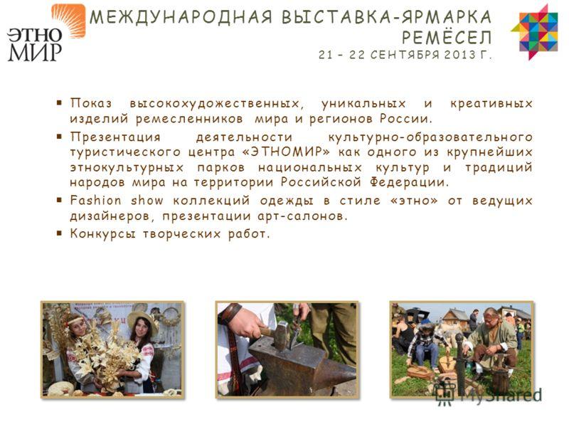 Показ высокохудожественных, уникальных и креативных изделий ремесленников мира и регионов России. Презентация деятельности культурно-образовательного туристического центра «ЭТНОМИР» как одного из крупнейших этнокультурных парков национальных культур