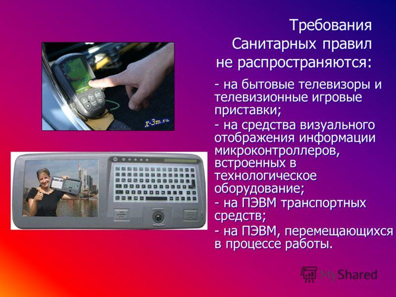 Требования Санитарных правил не распространяются: - на средства визуального отображения информации микроконтроллеров, встроенных в технологическое оборудование; - на бытовые телевизоры и телевизионные игровые приставки; - на ПЭВМ транспортных средств