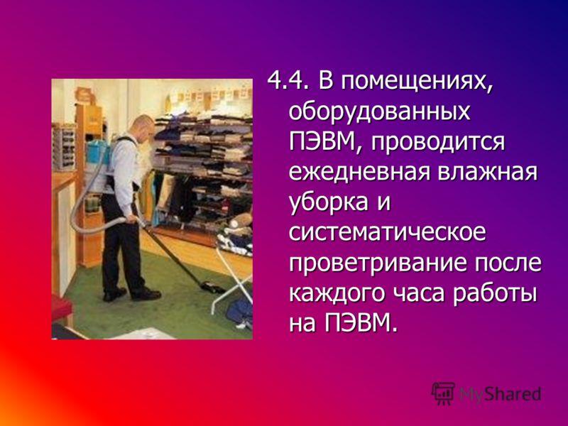 4.4. В помещениях, оборудованных ПЭВМ, проводится ежедневная влажная уборка и систематическое проветривание после каждого часа работы на ПЭВМ.