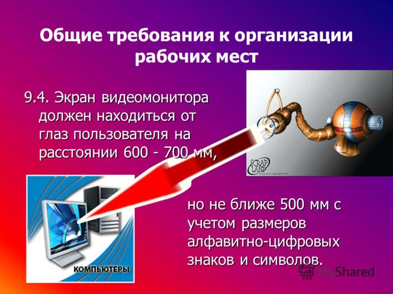 Общие требования к организации рабочих мест 9.4. Экран видеомонитора должен находиться от глаз пользователя на расстоянии 600 - 700 мм, но не ближе 500 мм с учетом размеров алфавитно-цифровых знаков и символов.