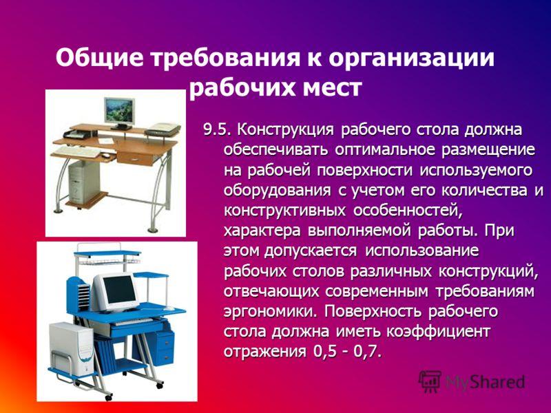 Общие требования к организации рабочих мест 9.5. Конструкция рабочего стола должна обеспечивать оптимальное размещение на рабочей поверхности используемого оборудования с учетом его количества и конструктивных особенностей, характера выполняемой рабо