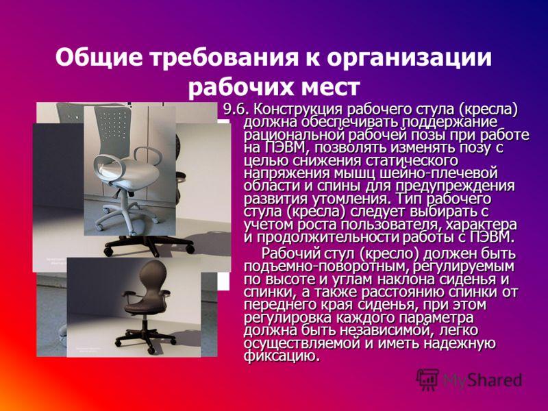 Общие требования к организации рабочих мест 9.6. Конструкция рабочего стула (кресла) должна обеспечивать поддержание рациональной рабочей позы при работе на ПЭВМ, позволять изменять позу с целью снижения статического напряжения мышц шейно-плечевой об