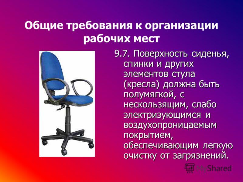 Общие требования к организации рабочих мест 9.7. Поверхность сиденья, спинки и других элементов стула (кресла) должна быть полумягкой, с нескользящим, слабо электризующимся и воздухопроницаемым покрытием, обеспечивающим легкую очистку от загрязнений.