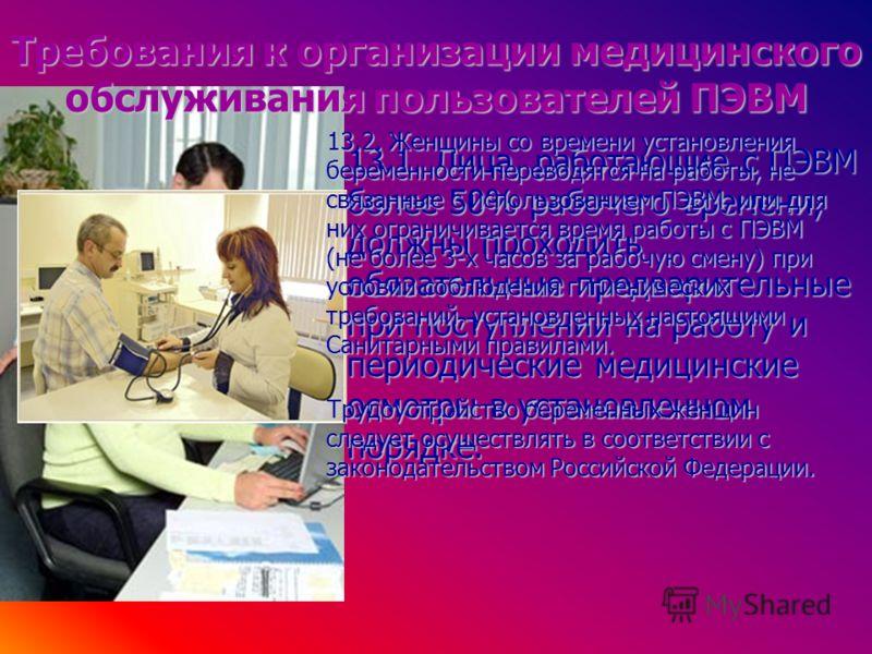 Требования к организации медицинского обслуживания пользователей ПЭВМ 13.1. Лица, работающие с ПЭВМ более 50% рабочего времени, должны проходить обязательные предварительные при поступлении на работу и периодические медицинские осмотры в установленно