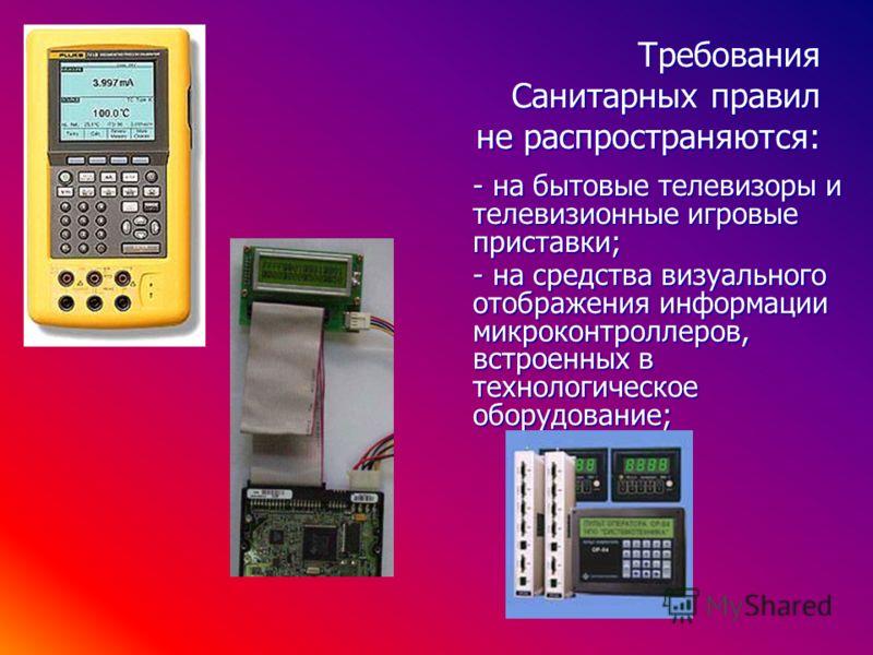 - на средства визуального отображения информации микроконтроллеров, встроенных в технологическое оборудование; Требования Санитарных правил не распространяются: - на бытовые телевизоры и телевизионные игровые приставки;