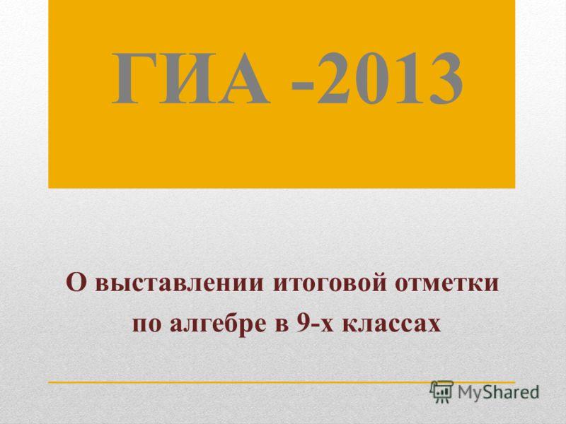 ГИА -2013 О выставлении итоговой отметки по алгебре в 9-х классах
