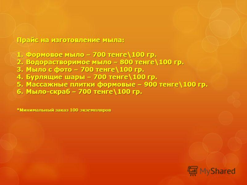 Прайс на изготовление мыла: 1.Формовое мыло – 700 тенге\100 гр. 2.Водорастворимое мыло – 800 тенге\100 гр. 3.Мыло с фото – 700 тенге\100 гр. 4.Бурлящие шары – 700 тенге\100 гр. 5.Массажные плитки формовые – 900 тенге\100 гр. 6.Мыло-скраб – 700 тенге\