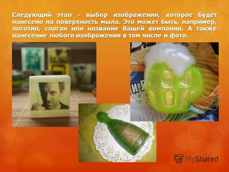 Следующий этап - выбор изображения, которое будет нанесено на поверхность мыла. Это может быть, например, логотип, слоган или название Вашей компании. А также нанесение любого изображения в том числе и фото.