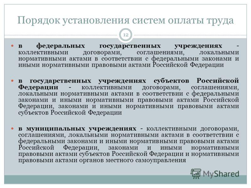 Порядок установления систем оплаты труда 12 в федеральных государственных учреждениях - коллективными договорами, соглашениями, локальными нормативными актами в соответствии с федеральными законами и иными нормативными правовыми актами Российской Фед