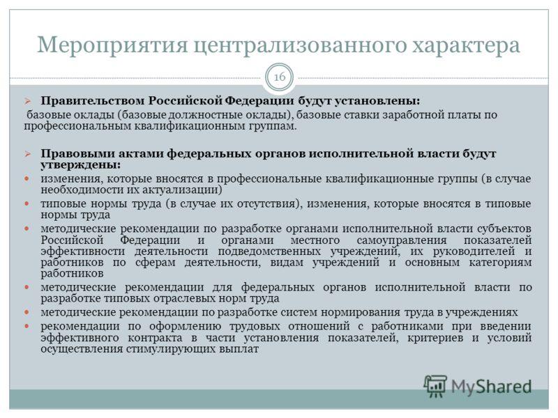 Мероприятия централизованного характера 16 Правительством Российской Федерации будут установлены: базовые оклады (базовые должностные оклады), базовые ставки заработной платы по профессиональным квалификационным группам. Правовыми актами федеральных