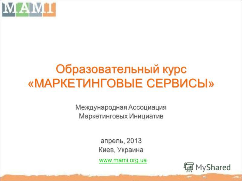 Образовательный курс «МАРКЕТИНГОВЫЕ СЕРВИСЫ» Международная Ассоциация Маркетинговых Инициатив апрель, 2013 Киев, Украина www.mami.org.ua