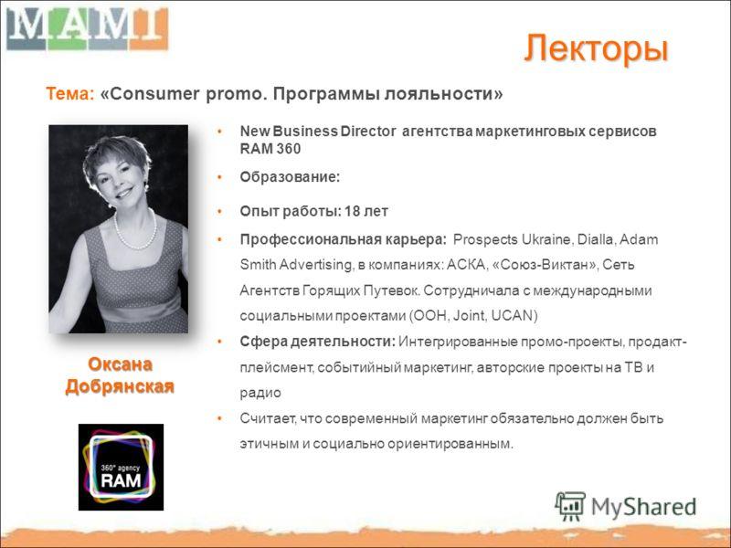 Лекторы Тема: «Consumer promo. Программы лояльности» New Business Director агентства маркетинговых сервисов RAM 360 Образование: Опыт работы: 18 лет Профессиональная карьера: Prospects Ukraine, Dialla, Adam Smith Advertising, в компаниях: АСКА, «Союз