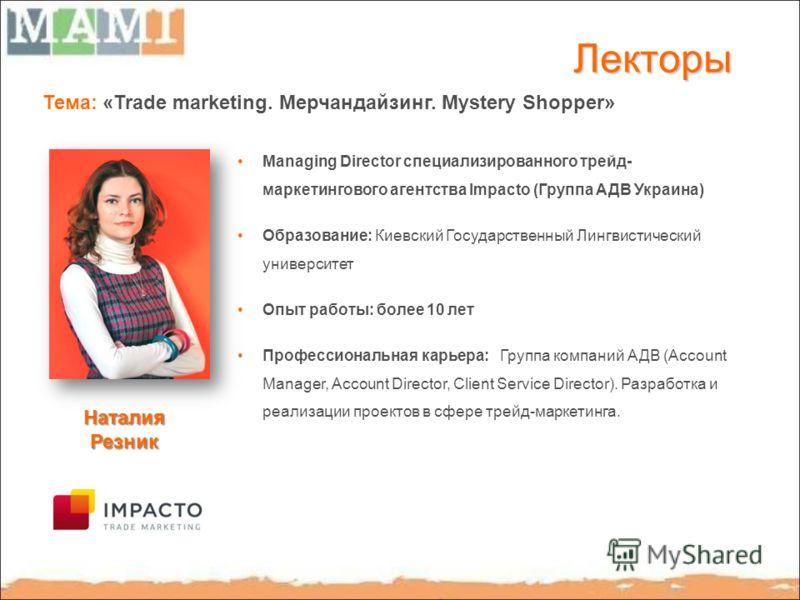 Лекторы Тема: «Trade marketing. Мерчандайзинг. Mystery Shopper» Managing Director специализированного трейд- маркетингового агентства Impacto (Группа АДВ Украина) Образование: Киевский Государственный Лингвистический университет Опыт работы: более 10