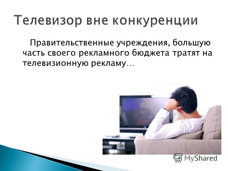 Правительственные учреждения, большую часть своего рекламного бюджета тратят на телевизионную рекламу…
