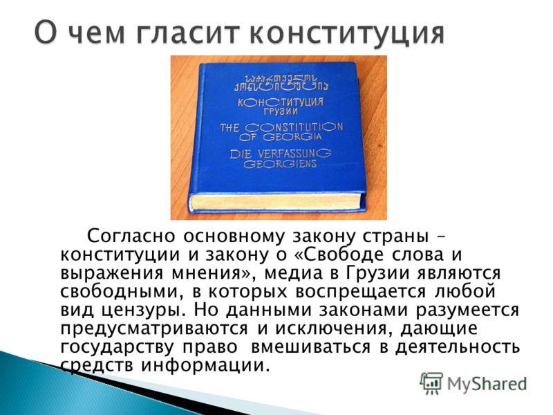 Согласно основному закону страны – конституции и закону о «Свободе слова и выражения мнения», медиа в Грузии являются свободными, в которых воспрещается любой вид цензуры. Но данными законами разумеется предусматриваются и исключения, дающие государс